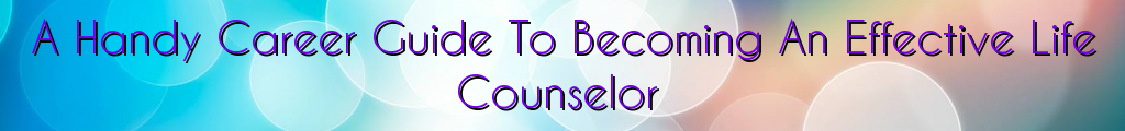 A Handy Career Guide To Becoming An Effective Life Counselor