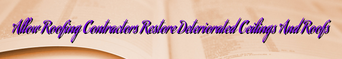 Allow Roofing Contractors Restore Deteriorated Ceilings And Roofs