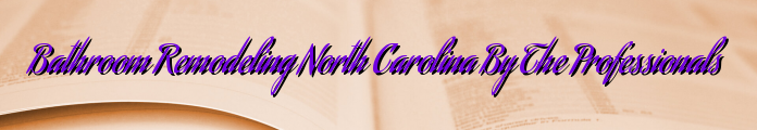 Bathroom Remodeling North Carolina By The Professionals