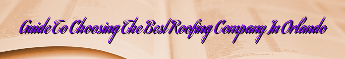 Guide To Choosing The Best Roofing Company In Orlando