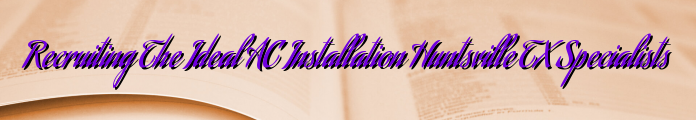 Recruiting The Ideal AC Installation Huntsville TX Specialists