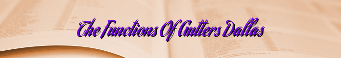 The Functions Of Gutters Dallas