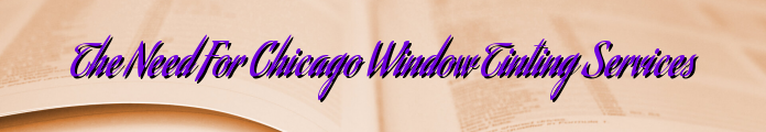 The Need For Chicago Window Tinting Services