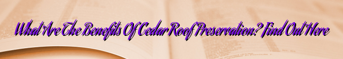 What Are The Benefits Of Cedar Roof Preservation? Find Out Here