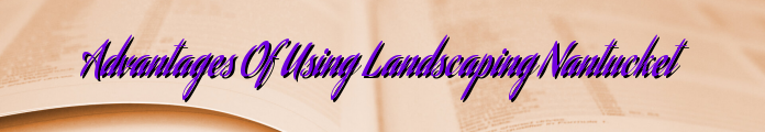 Advantages Of Using Landscaping Nantucket