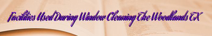 Facilities Used During Window Cleaning The Woodlands TX