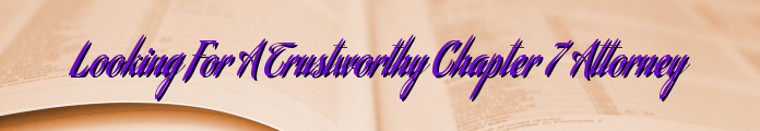 Looking For A Trustworthy Chapter 7 Attorney