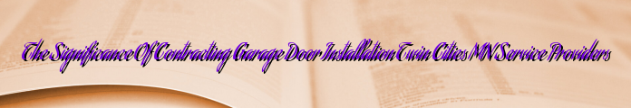 The Significance Of Contracting Garage Door Installation Twin Cities MN Service Providers