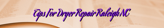 Tips For Dryer Repair Raleigh NC