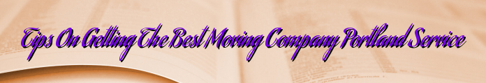 Tips On Getting The Best Moving Company Portland Service