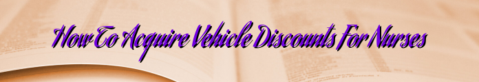 How To Acquire Vehicle Discounts For Nurses