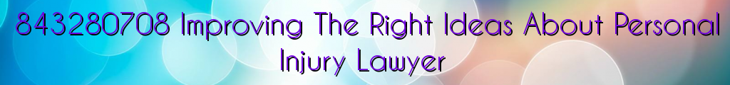 843280708 Improving The Right Ideas About Personal Injury Lawyer