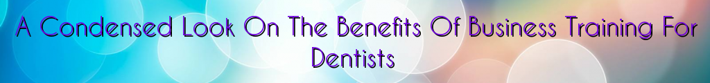 A Condensed Look On The Benefits Of Business Training For Dentists