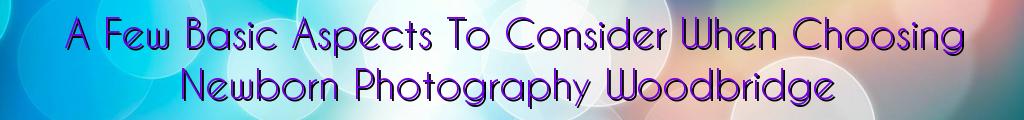 A Few Basic Aspects To Consider When Choosing Newborn Photography Woodbridge
