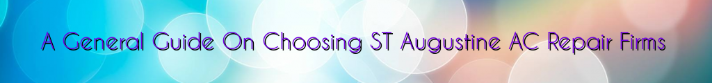 A General Guide On Choosing ST Augustine AC Repair Firms