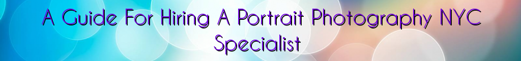 A Guide For Hiring A Portrait Photography NYC Specialist