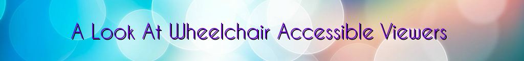 A Look At Wheelchair Accessible Viewers