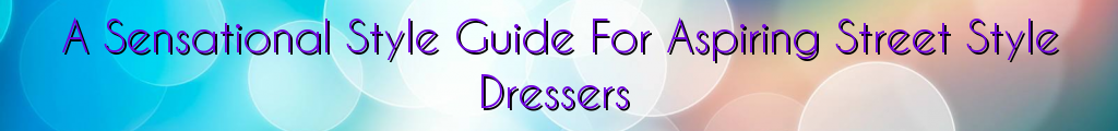 A Sensational Style Guide For Aspiring Street Style Dressers