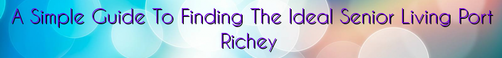 A Simple Guide To Finding The Ideal Senior Living Port Richey