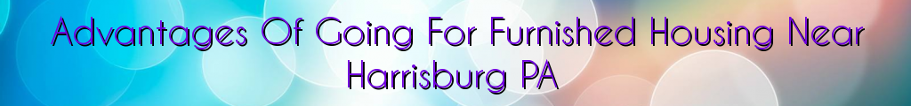 Advantages Of Going For Furnished Housing Near Harrisburg PA