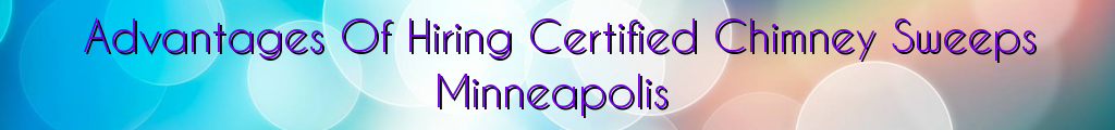 Advantages Of Hiring Certified Chimney Sweeps Minneapolis