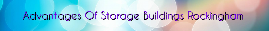 Advantages Of Storage Buildings Rockingham