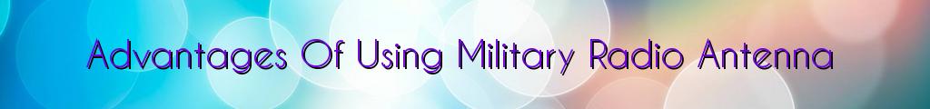 Advantages Of Using Military Radio Antenna