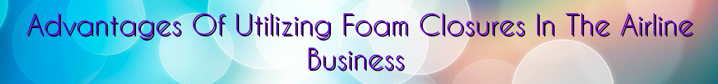 Advantages Of Utilizing Foam Closures In The Airline Business