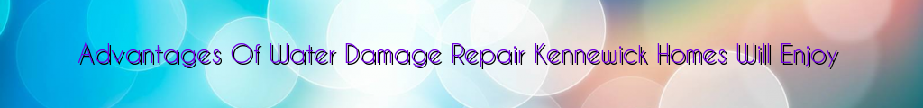 Advantages Of Water Damage Repair Kennewick Homes Will Enjoy