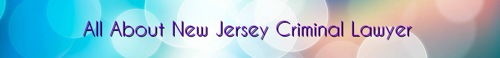 All About New Jersey Criminal Lawyer