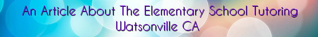 An Article About The Elementary School Tutoring Watsonville CA