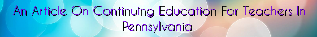 An Article On Continuing Education For Teachers In Pennsylvania