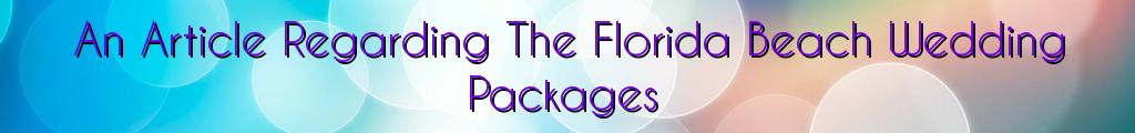 An Article Regarding The Florida Beach Wedding Packages