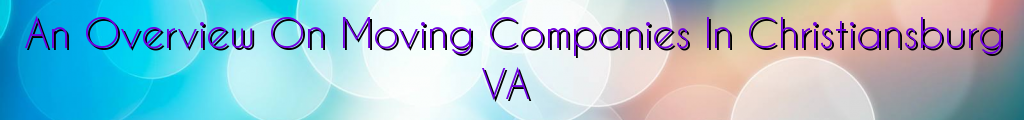 An Overview On Moving Companies In Christiansburg VA