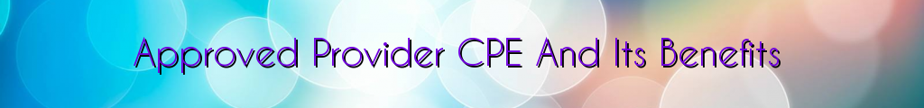Approved Provider CPE And Its Benefits
