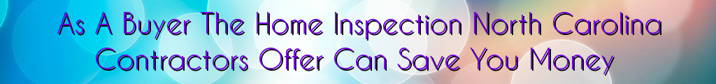 As A Buyer The Home Inspection North Carolina Contractors Offer Can Save You Money