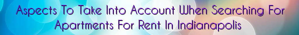Aspects To Take Into Account When Searching For Apartments For Rent In Indianapolis