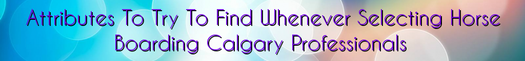 Attributes To Try To Find Whenever Selecting Horse Boarding Calgary Professionals