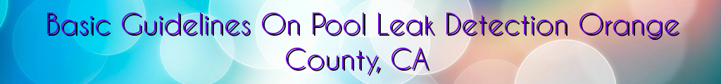 Basic Guidelines On Pool Leak Detection Orange County, CA