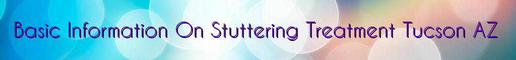 Basic Information On Stuttering Treatment Tucson AZ