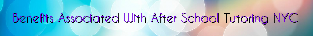 Benefits Associated With After School Tutoring NYC
