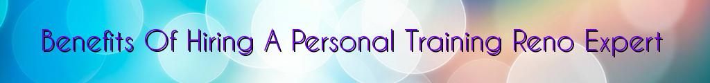 Benefits Of Hiring A Personal Training Reno Expert