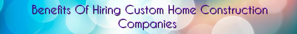 Benefits Of Hiring Custom Home Construction Companies