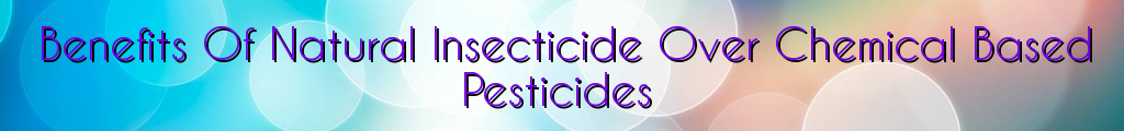 Benefits Of Natural Insecticide Over Chemical Based Pesticides