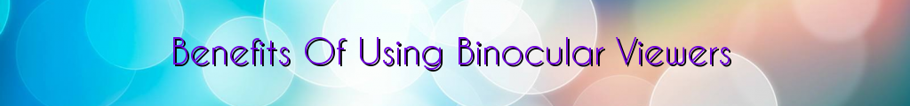 Benefits Of Using Binocular Viewers