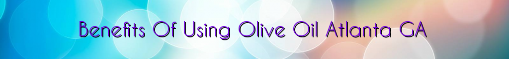 Benefits Of Using Olive Oil Atlanta GA