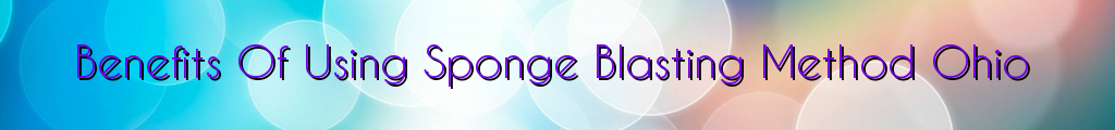 Benefits Of Using Sponge Blasting Method Ohio