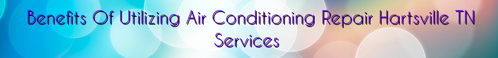 Benefits Of Utilizing Air Conditioning Repair Hartsville TN Services