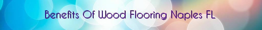 Benefits Of Wood Flooring Naples FL