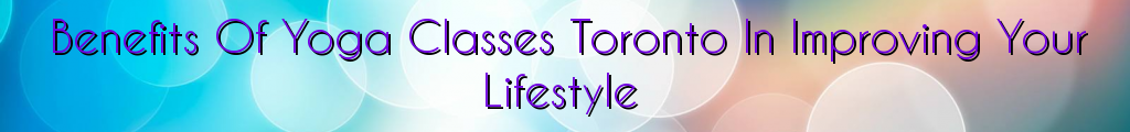 Benefits Of Yoga Classes Toronto In Improving Your Lifestyle